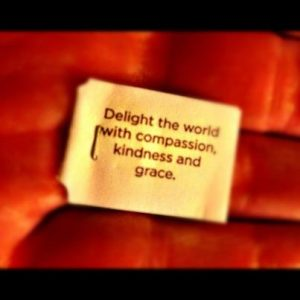 Delight the world with compassion, kindness and grace.
